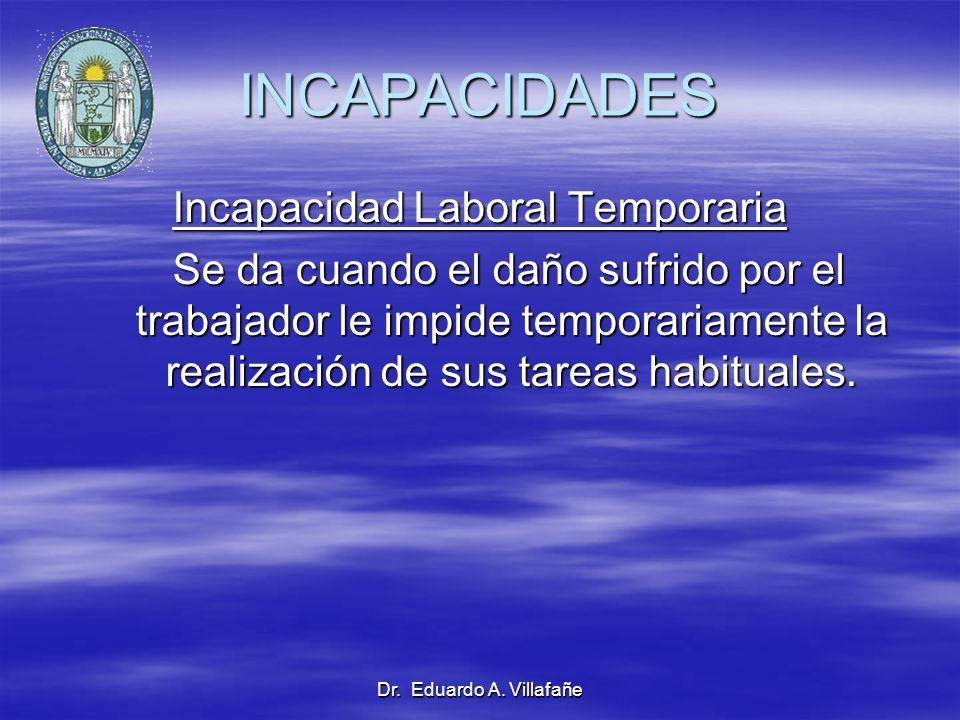 Dr. Eduardo A. Villafañe INCAPACIDADES Incapacidad Laboral Temporaria Se da cuando el daño sufrido por el trabajador le impide temporariamente la real