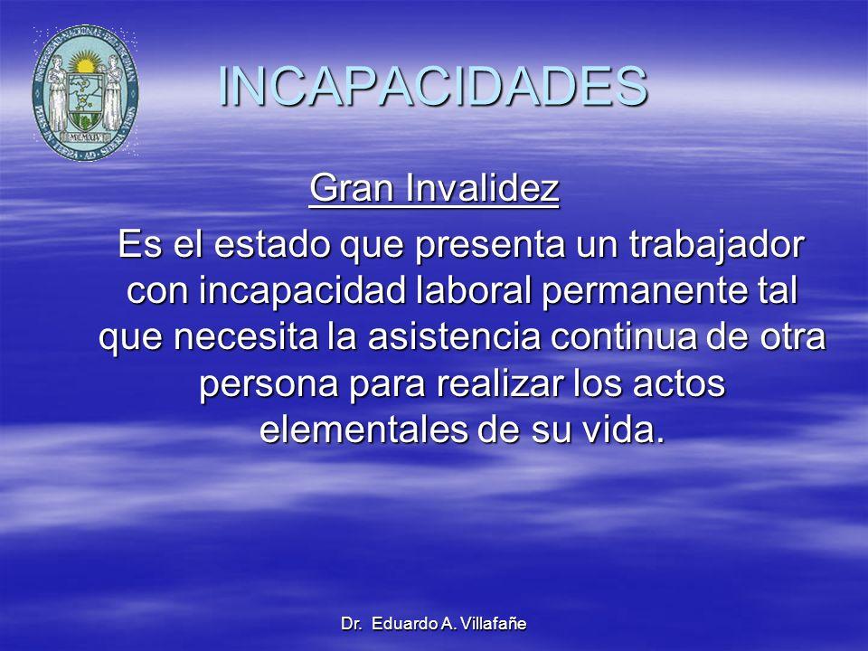 Dr. Eduardo A. Villafañe INCAPACIDADES Gran Invalidez Es el estado que presenta un trabajador con incapacidad laboral permanente tal que necesita la a