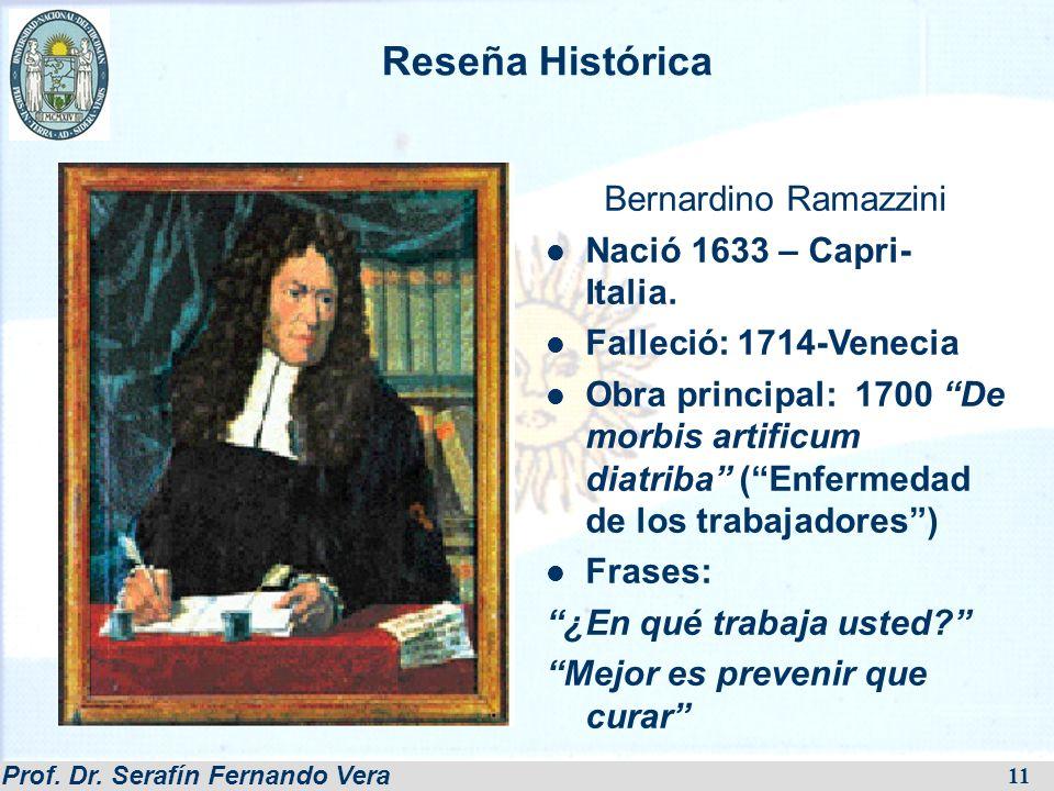 Prof. Dr. Serafín Fernando Vera 11 Bernardino Ramazzini Nació 1633 – Capri- Italia. Falleció: 1714-Venecia Obra principal: 1700 De morbis artificum di