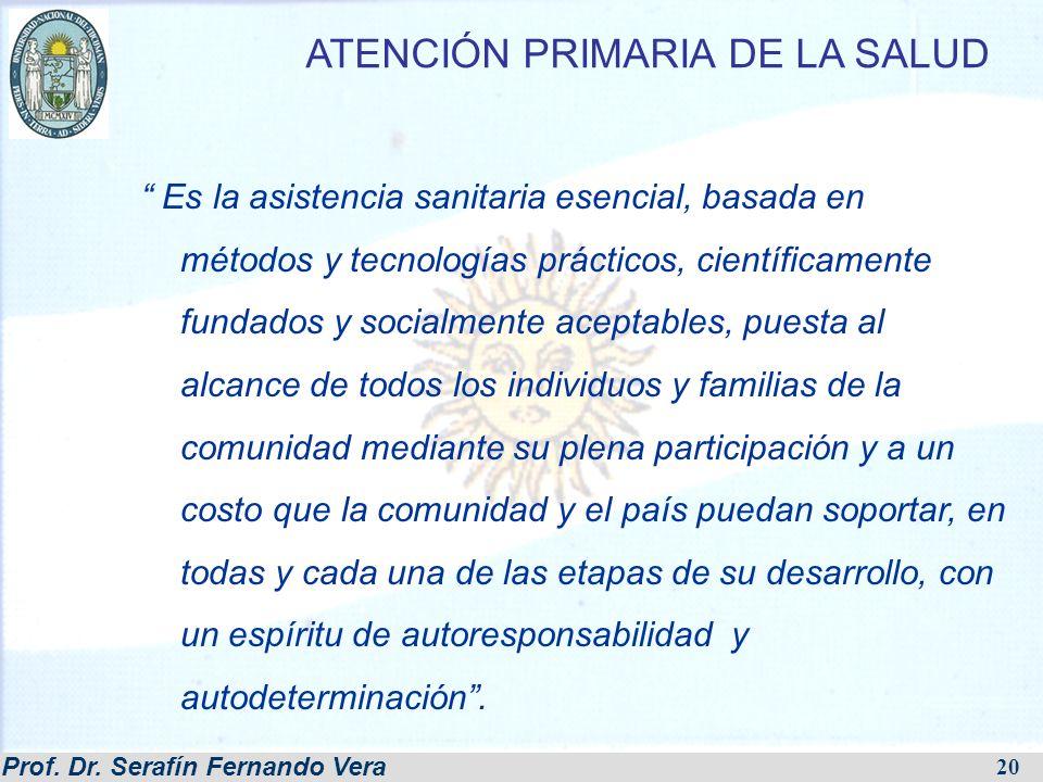 Prof. Dr. Serafín Fernando Vera 20 ATENCIÓN PRIMARIA DE LA SALUD Es la asistencia sanitaria esencial, basada en métodos y tecnologías prácticos, cient