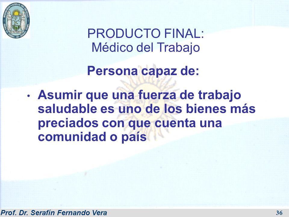 Prof. Dr. Serafín Fernando Vera 36 PRODUCTO FINAL: Médico del Trabajo Asumir que una fuerza de trabajo saludable es uno de los bienes más preciados co
