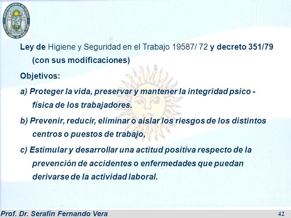 Prof. Dr. Serafín Fernando Vera 42 Ley de Higiene y Seguridad en el Trabajo 19587/ 72 y decreto 351/79 (con sus modificaciones) Objetivos: a) Proteger