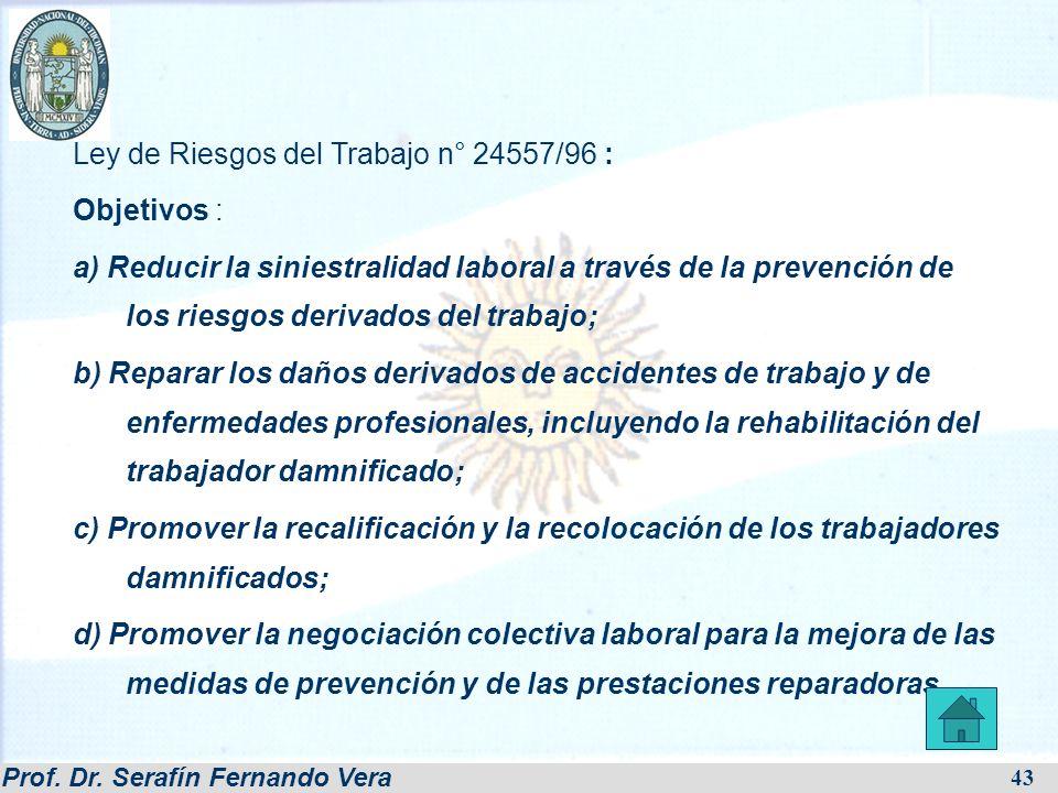 Prof. Dr. Serafín Fernando Vera 43 Ley de Riesgos del Trabajo n° 24557/96 : Objetivos : a) Reducir la siniestralidad laboral a través de la prevención