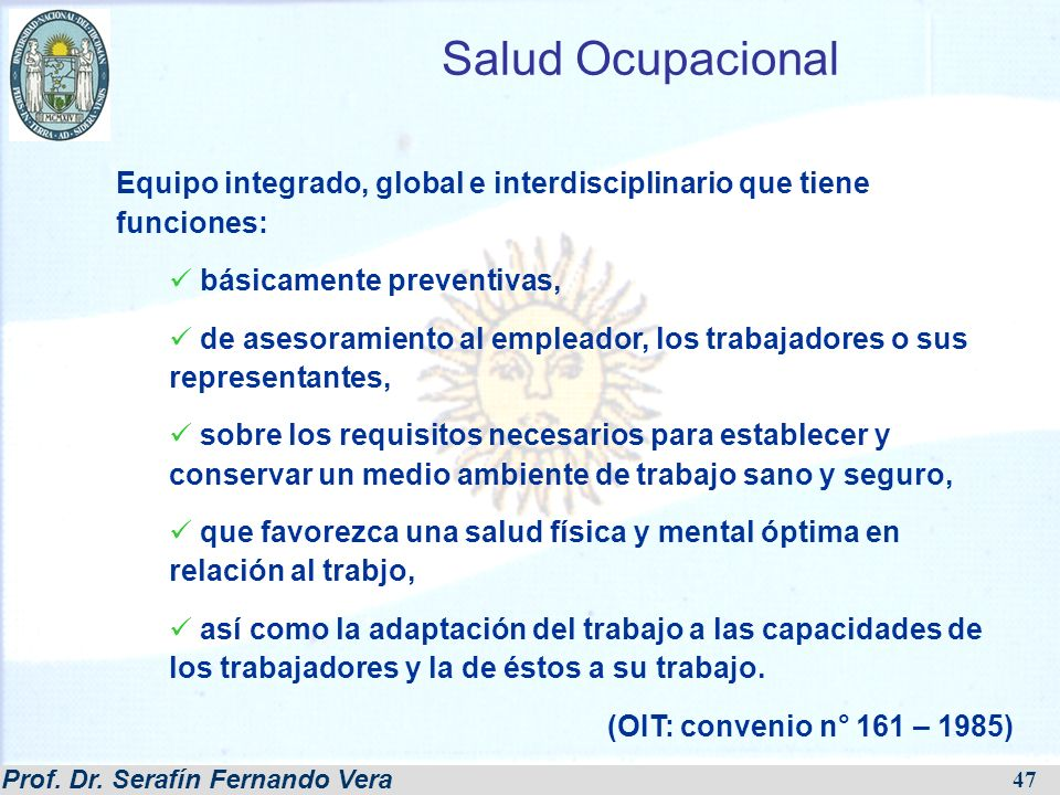 Prof. Dr. Serafín Fernando Vera 47 Salud Ocupacional Equipo integrado, global e interdisciplinario que tiene funciones: básicamente preventivas, de as