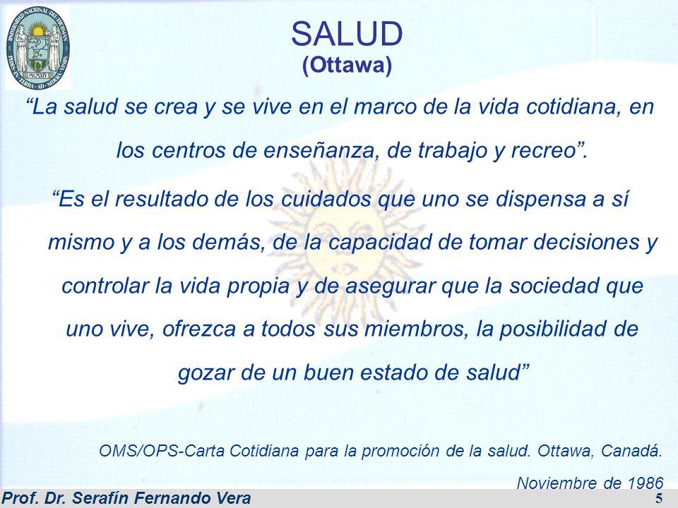 Prof. Dr. Serafín Fernando Vera 5 SALUD (Ottawa) La salud se crea y se vive en el marco de la vida cotidiana, en los centros de enseñanza, de trabajo
