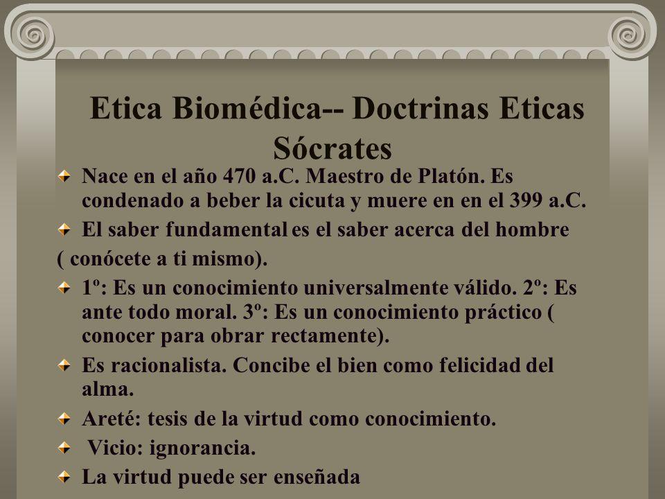 Etica Biomédica-- Doctrinas Eticas Sócrates Nace en el año 470 a.C. Maestro de Platón. Es condenado a beber la cicuta y muere en en el 399 a.C. El sab