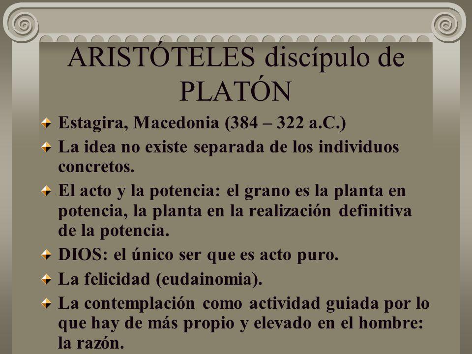 ARISTÓTELES discípulo de PLATÓN Estagira, Macedonia (384 – 322 a.C.) La idea no existe separada de los individuos concretos. El acto y la potencia: el