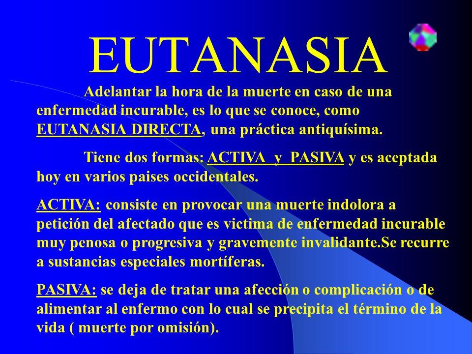 EUTANASIA Adelantar la hora de la muerte en caso de una enfermedad incurable, es lo que se conoce, como EUTANASIA DIRECTA, una práctica antiquísima. T