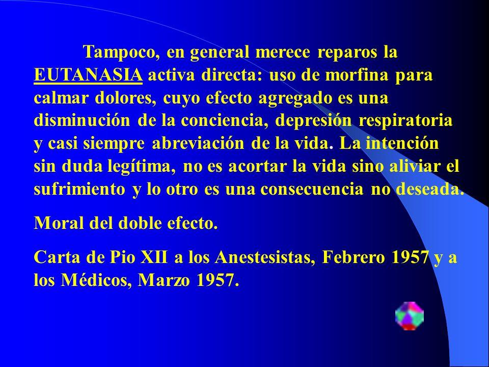 Tampoco, en general merece reparos la EUTANASIA activa directa: uso de morfina para calmar dolores, cuyo efecto agregado es una disminución de la conc