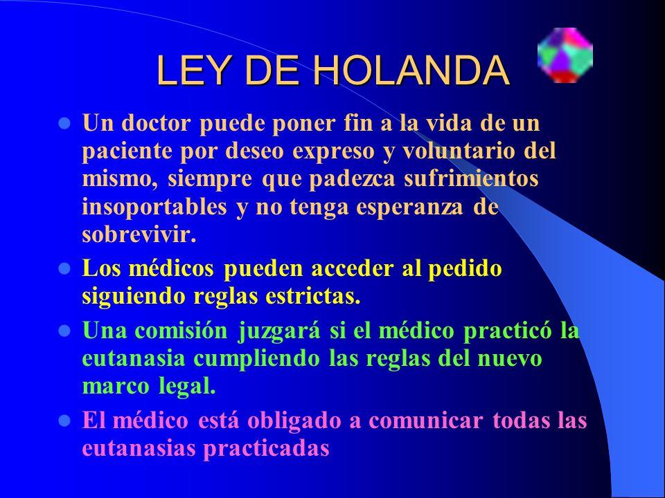 LEY DE HOLANDA Un doctor puede poner fin a la vida de un paciente por deseo expreso y voluntario del mismo, siempre que padezca sufrimientos insoporta