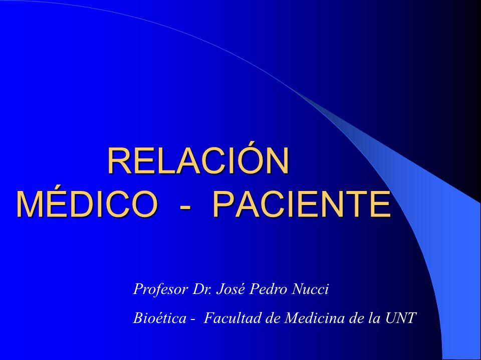RELACIÓN MÉDICO - PACIENTE Profesor Dr. José Pedro Nucci Bioética - Facultad de Medicina de la UNT
