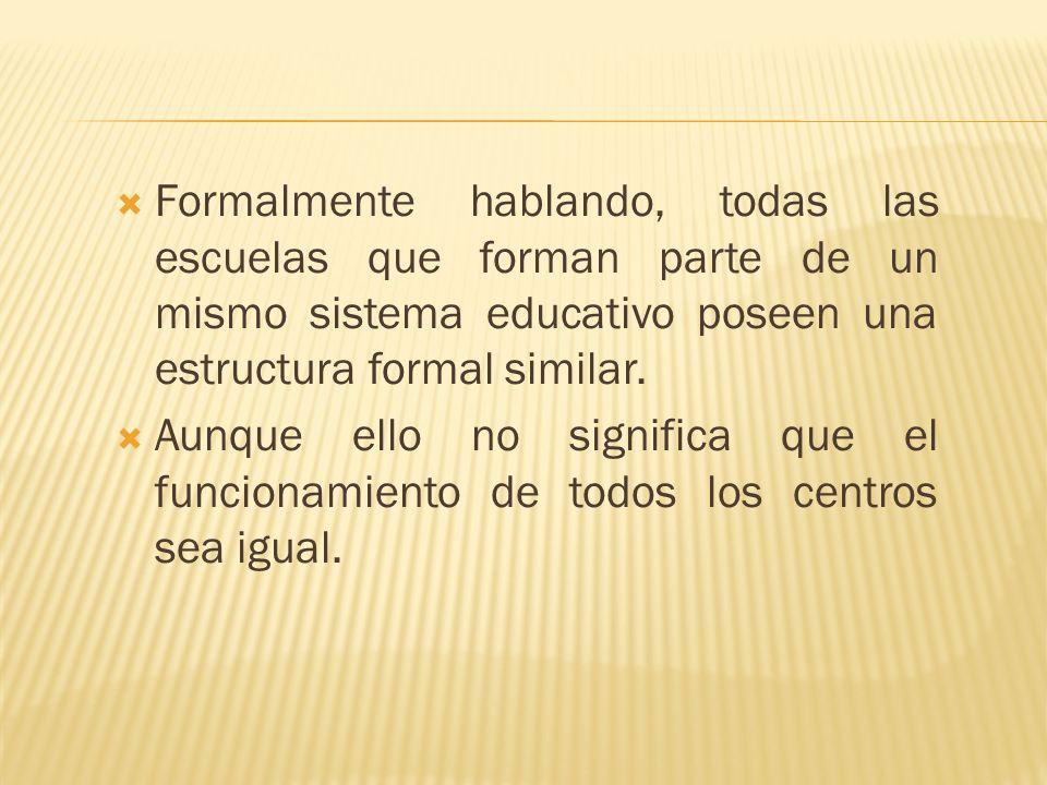 Formalmente hablando, todas las escuelas que forman parte de un mismo sistema educativo poseen una estructura formal similar.