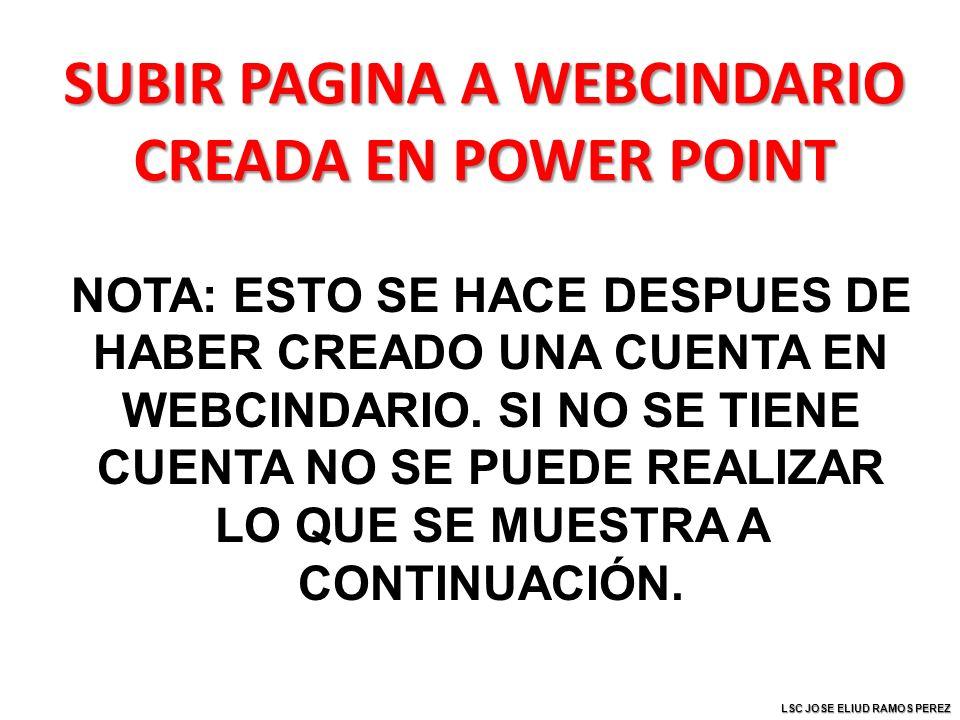 SUBIR PAGINA A WEBCINDARIO CREADA EN POWER POINT NOTA: ESTO SE HACE DESPUES DE HABER CREADO UNA CUENTA EN WEBCINDARIO.