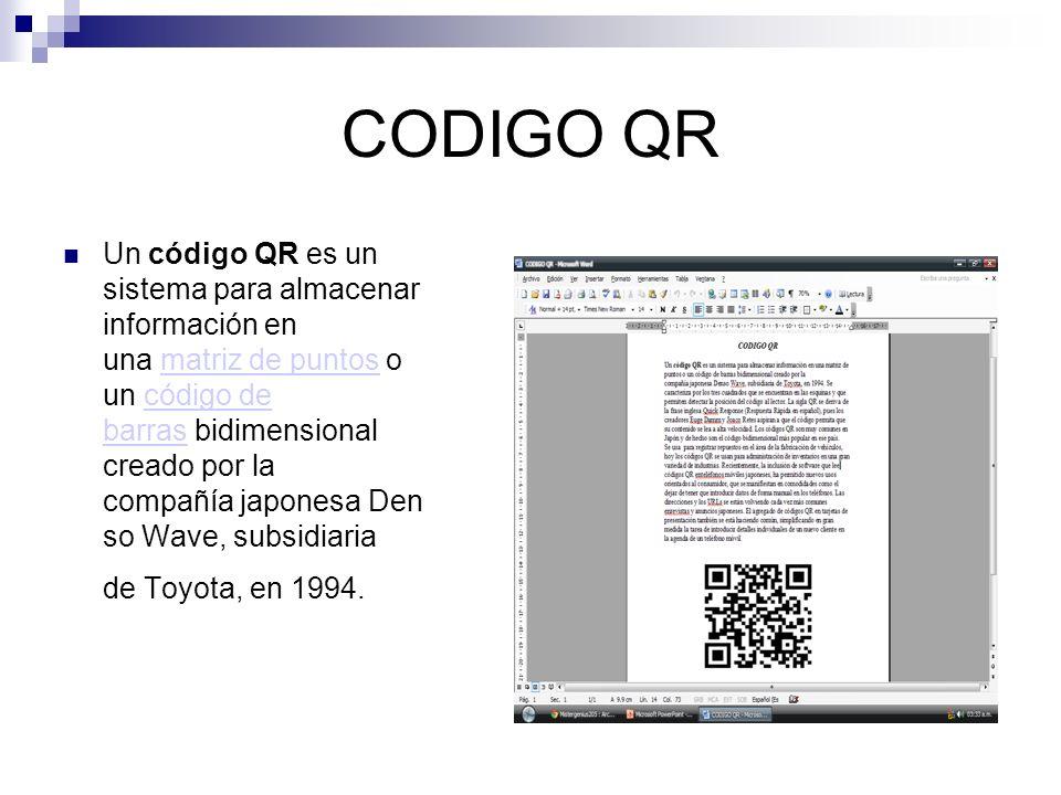CODIGO QR Un código QR es un sistema para almacenar información en una matriz de puntos o un código de barras bidimensional creado por la compañía japonesa Den so Wave, subsidiaria de Toyota, en 1994.matriz de puntoscódigo de barras