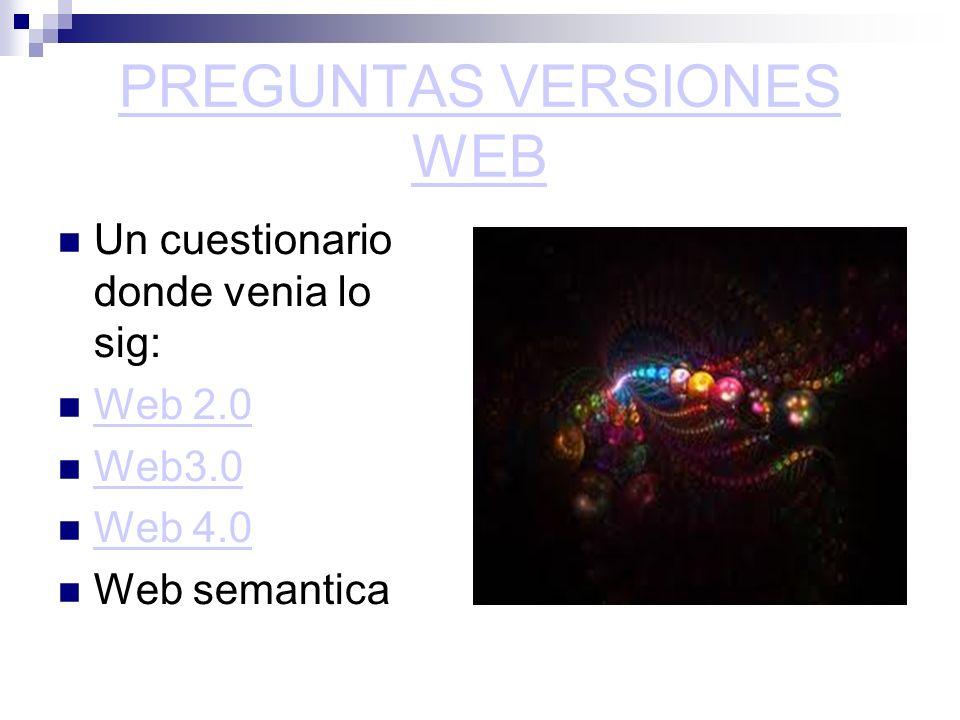 PREGUNTAS VERSIONES WEB Un cuestionario donde venia lo sig: Web 2.0 Web3.0 Web 4.0 Web semantica