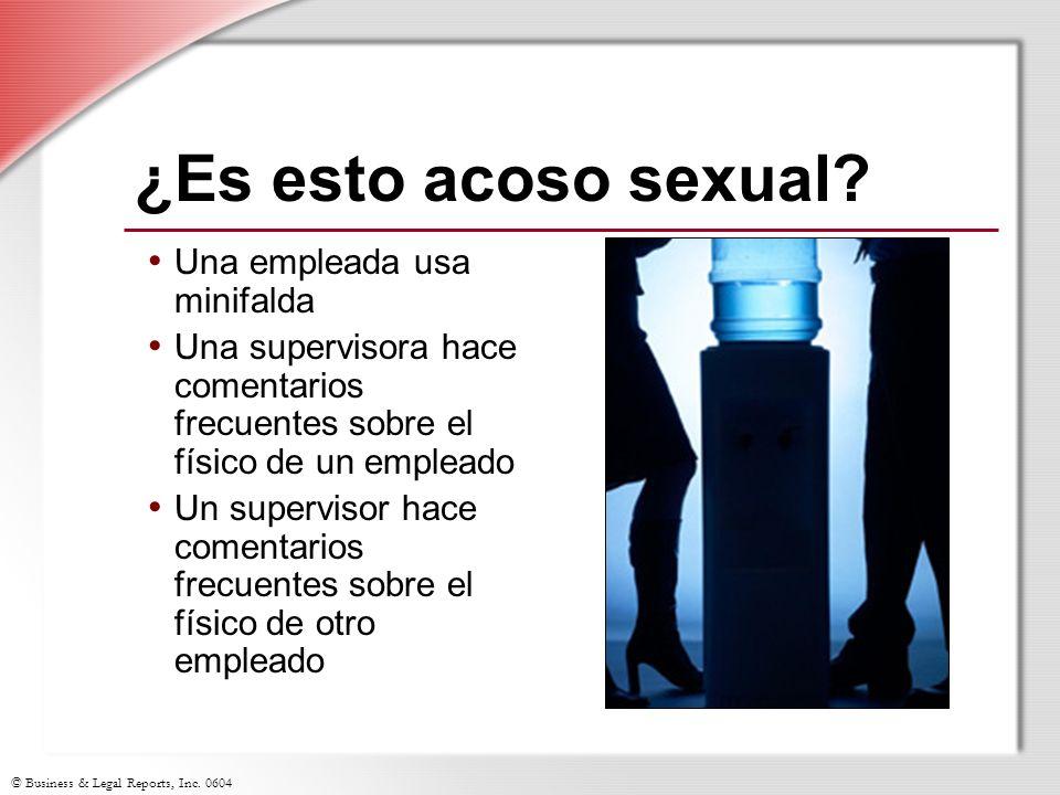 © Business & Legal Reports, Inc. 0604 ¿Es esto acoso sexual? Una empleada usa minifalda Una supervisora hace comentarios frecuentes sobre el físico de