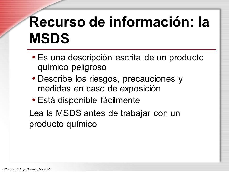 © Business & Legal Reports, Inc. 0605 Recurso de información: la MSDS Es una descripción escrita de un producto químico peligroso Describe los riesgos