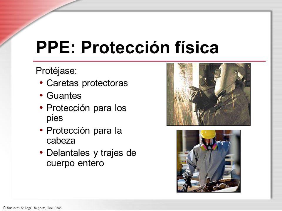 © Business & Legal Reports, Inc. 0605 PPE: Protección física Protéjase: Caretas protectoras Guantes Protección para los pies Protección para la cabeza