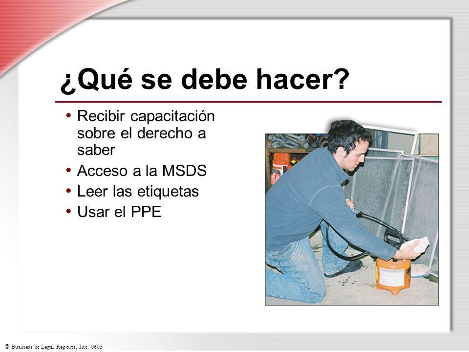 © Business & Legal Reports, Inc. 0605 ¿Qué se debe hacer? Recibir capacitación sobre el derecho a saber Acceso a la MSDS Leer las etiquetas Usar el PP