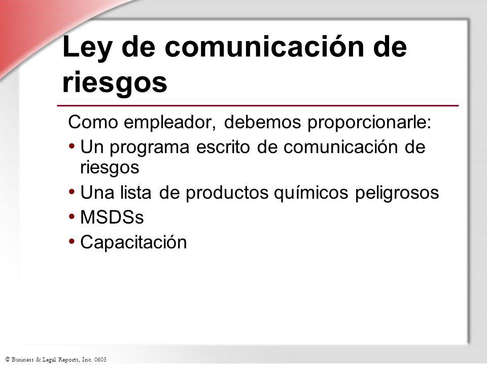 © Business & Legal Reports, Inc. 0605 Ley de comunicación de riesgos Como empleador, debemos proporcionarle: Un programa escrito de comunicación de ri
