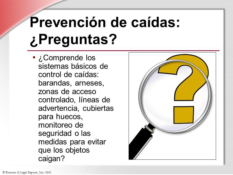 © Business & Legal Reports, Inc. 0606 Prevención de caídas: ¿Preguntas? ¿Comprende los sistemas básicos de control de caídas: barandas, arneses, zonas