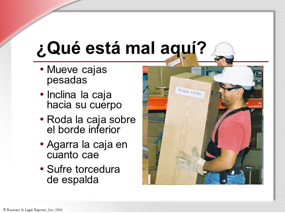 © Business & Legal Reports, Inc. 0806 Mueve cajas pesadas Inclina la caja hacia su cuerpo Roda la caja sobre el borde inferior Agarra la caja en cuant