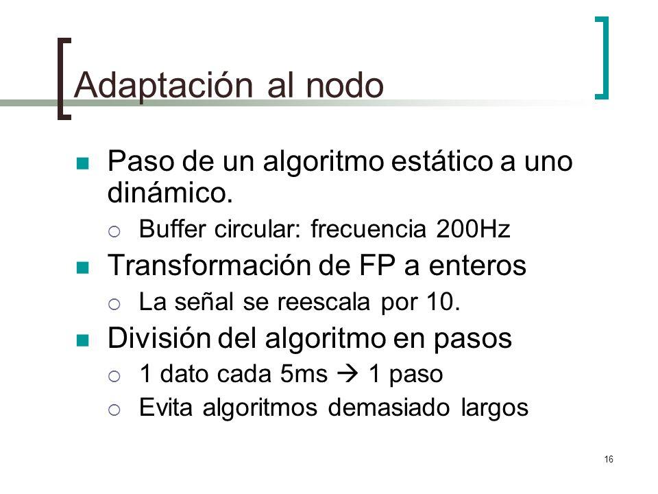 16 Adaptación al nodo Paso de un algoritmo estático a uno dinámico. Buffer circular: frecuencia 200Hz Transformación de FP a enteros La señal se reesc