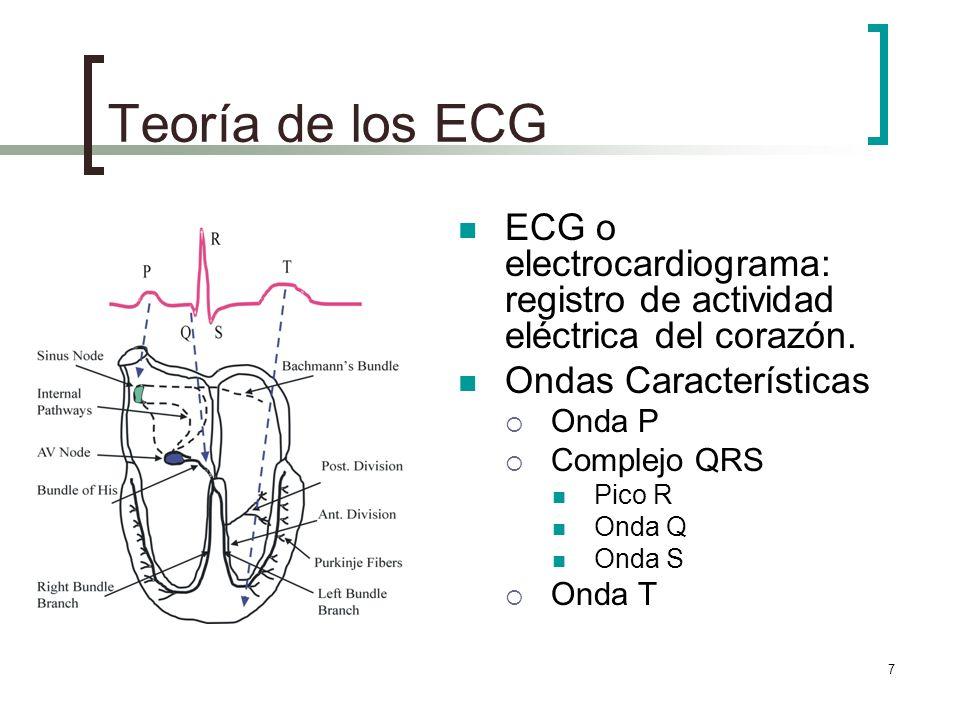 7 Teoría de los ECG ECG o electrocardiograma: registro de actividad eléctrica del corazón. Ondas Características Onda P Complejo QRS Pico R Onda Q Ond
