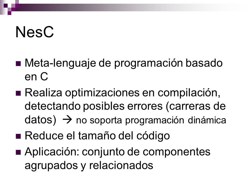 NesC Meta-lenguaje de programación basado en C Realiza optimizaciones en compilación, detectando posibles errores (carreras de datos) no soporta progr