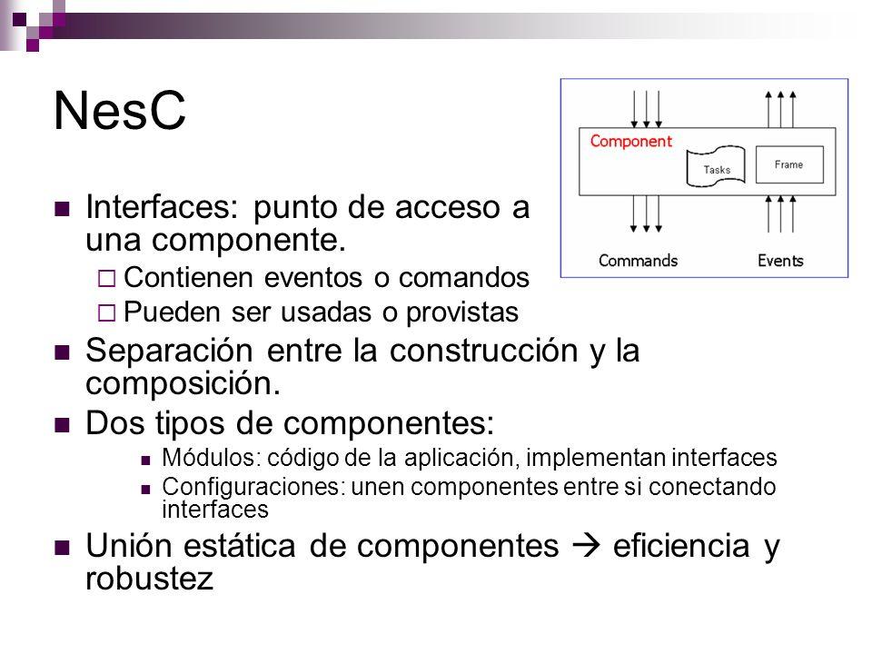 NesC Interfaces: punto de acceso a una componente. Contienen eventos o comandos Pueden ser usadas o provistas Separación entre la construcción y la co