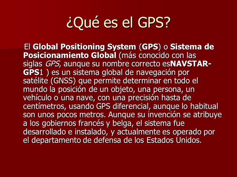 ¿Qué es el GPS? El Global Positioning System (GPS) o Sistema de Posicionamiento Global (más conocido con las siglas GPS, aunque su nombre correcto esN