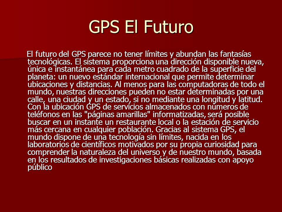 GPS El Futuro El futuro del GPS parece no tener límites y abundan las fantasías tecnológicas. El sistema proporciona una dirección disponible nueva, ú