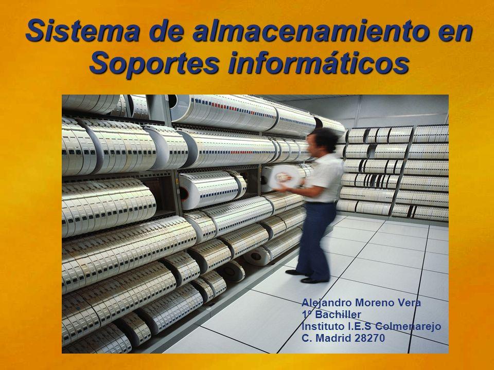 Sistema de almacenamiento en Soportes informáticos Alejandro Moreno Vera 1º Bachiller Instituto I.E.S Colmenarejo C. Madrid 28270