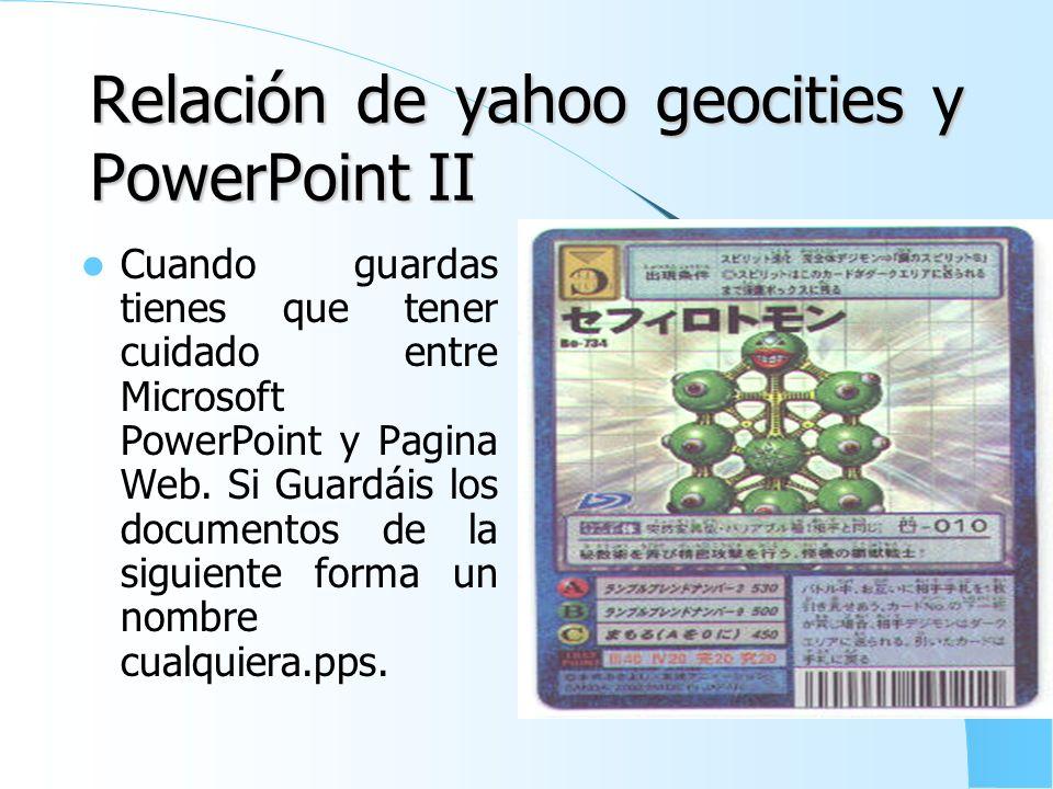 Relación de yahoo geocities y PowerPoint tipo I Cuando guardas tienes que tener cuidado entre Microsoft PowerPoint y Pagina Web. Si Guardáis los docum