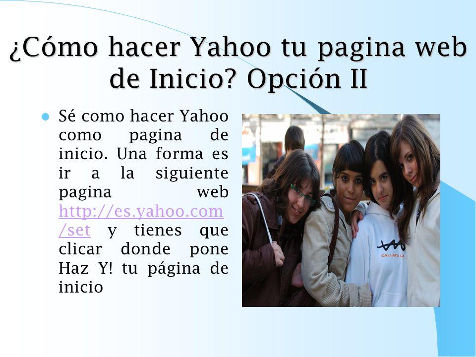 ¿Cómo hacer Yahoo tu pagina web de Inicio? Opción I Sé como hacer Yahoo como pagina de inicio. Una forma es ir a la siguiente pagina web http://es.yah
