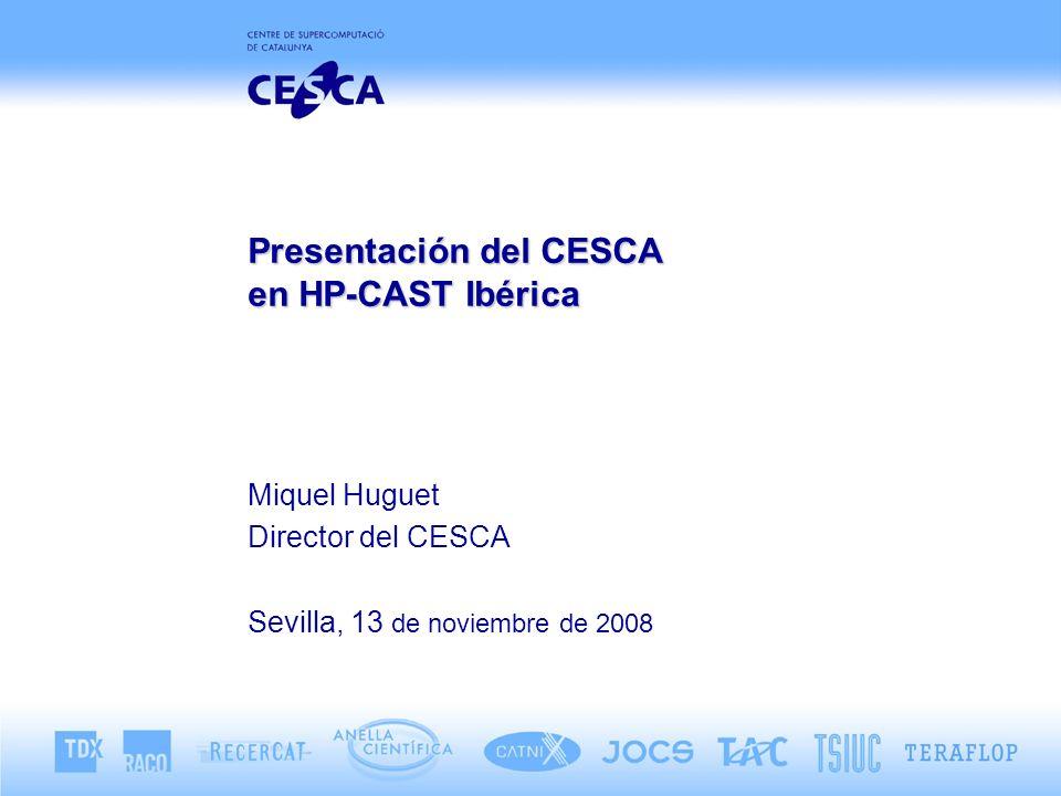 Presentación del CESCA en HP-CAST Ibérica Miquel Huguet Director del CESCA Sevilla, 13 de noviembre de 2008