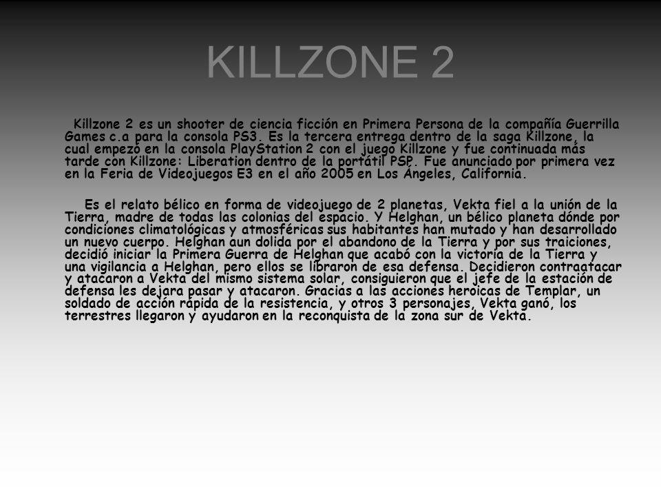 KILLZONE 2 Killzone 2 es un shooter de ciencia ficción en Primera Persona de la compañía Guerrilla Games c.a para la consola PS3. Es la tercera entreg