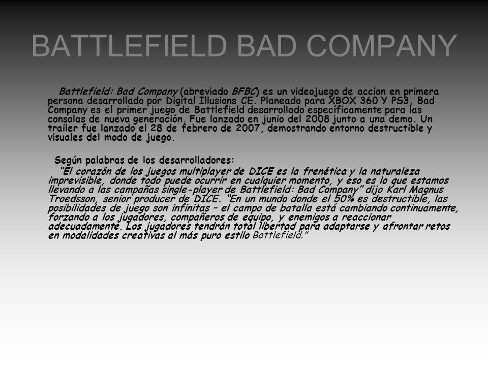 BATTLEFIELD BAD COMPANY Battlefield: Bad Company (abreviado BFBC) es un videojuego de accion en primera persona desarrollado por Digital Illusions CE.