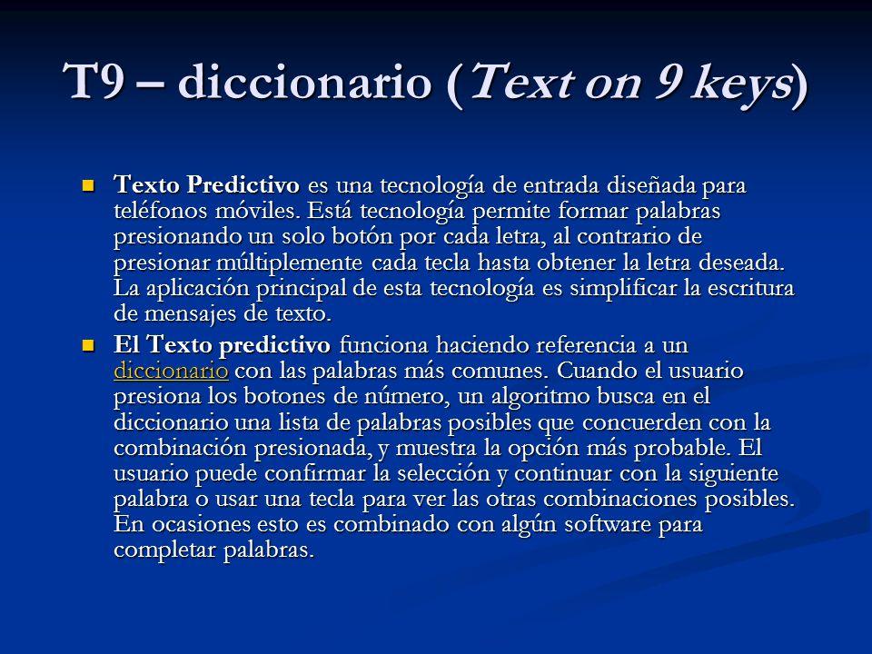 T9 – diccionario (Text on 9 keys) Texto Predictivo es una tecnología de entrada diseñada para teléfonos móviles.