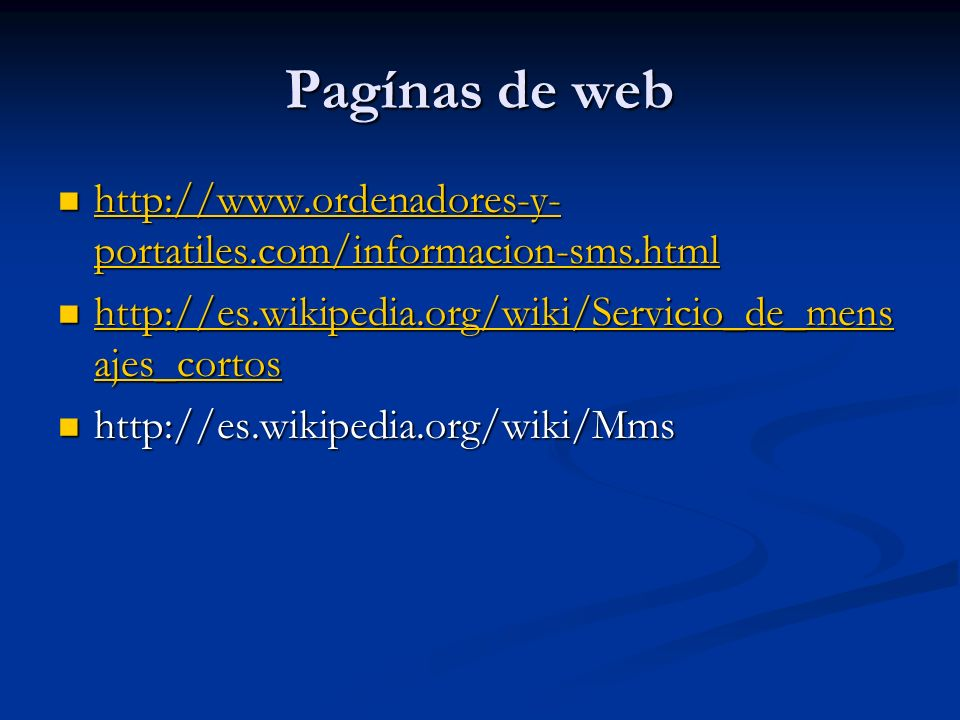 Pagínas de web http://www.ordenadores-y- portatiles.com/informacion-sms.html http://www.ordenadores-y- portatiles.com/informacion-sms.html http://www.ordenadores-y- portatiles.com/informacion-sms.html http://www.ordenadores-y- portatiles.com/informacion-sms.html http://es.wikipedia.org/wiki/Servicio_de_mens ajes_cortos http://es.wikipedia.org/wiki/Servicio_de_mens ajes_cortos http://es.wikipedia.org/wiki/Servicio_de_mens ajes_cortos http://es.wikipedia.org/wiki/Servicio_de_mens ajes_cortos http://es.wikipedia.org/wiki/Mms http://es.wikipedia.org/wiki/Mms