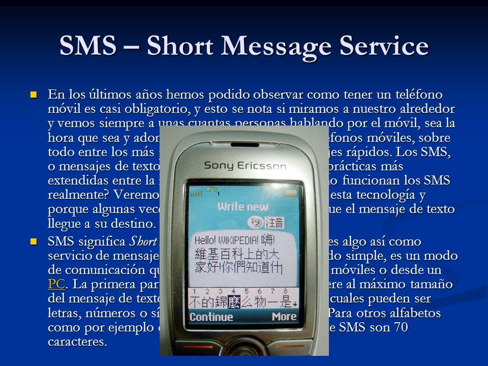 SMS – Short Message Service En los últimos años hemos podido observar como tener un teléfono móvil es casi obligatorio, y esto se nota si miramos a nuestro alrededor y vemos siempre a unas cuantas personas hablando por el móvil, sea la hora que sea y adonde sea.