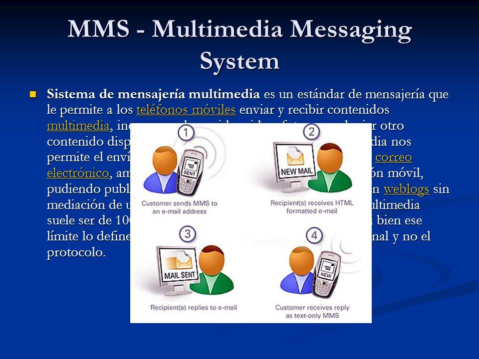 MMS - Multimedia Messaging System Sistema de mensajería multimedia es un estándar de mensajería que le permite a los teléfonos móviles enviar y recibir contenidos multimedia, incorporando sonido, video, fotos o cualquier otro contenido disponible en el futuro.