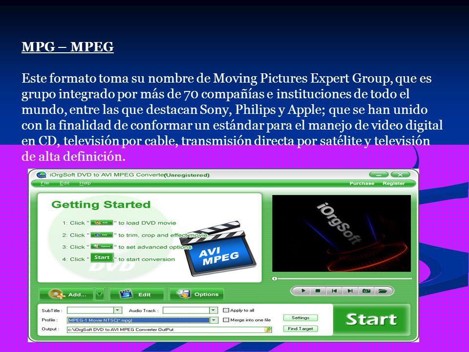 MPG – MPEG Este formato toma su nombre de Moving Pictures Expert Group, que es grupo integrado por más de 70 compañías e instituciones de todo el mundo, entre las que destacan Sony, Philips y Apple; que se han unido con la finalidad de conformar un estándar para el manejo de video digital en CD, televisión por cable, transmisión directa por satélite y televisión de alta definición.