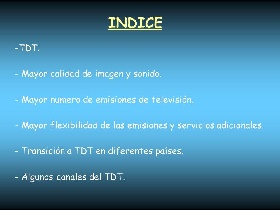 INDICE -TDT. - Mayor calidad de imagen y sonido. - Mayor numero de emisiones de televisión. - Mayor flexibilidad de las emisiones y servicios adiciona