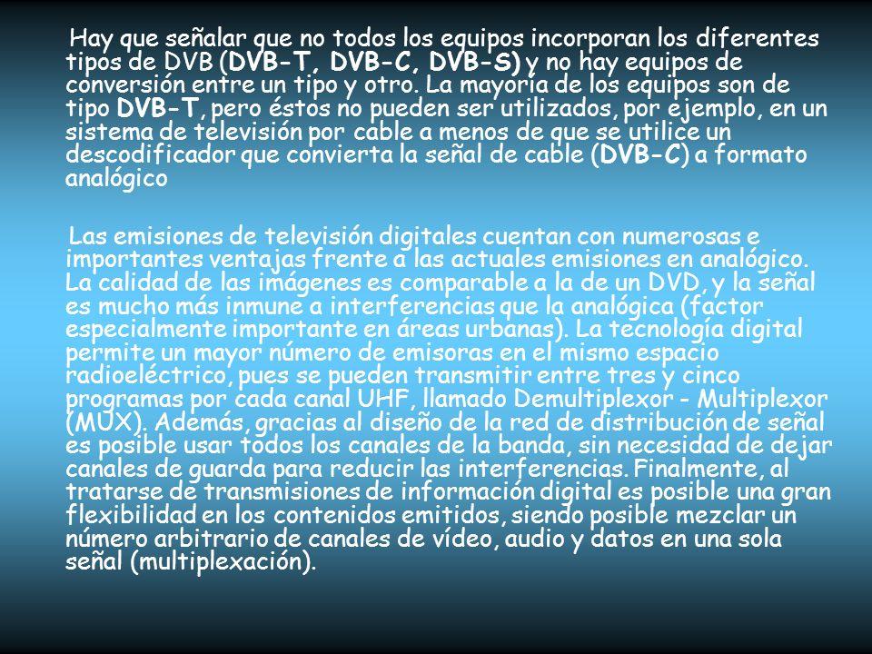 Hay que señalar que no todos los equipos incorporan los diferentes tipos de DVB (DVB-T, DVB-C, DVB-S) y no hay equipos de conversión entre un tipo y o