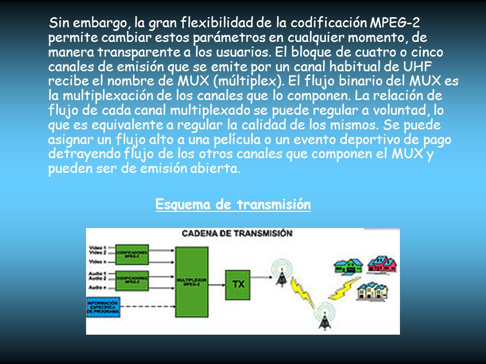 Mayor flexibilidad de las emisiones y servicios adicionales En cada canal de radio se emite un único flujo MPEG-2, que puede contener un número arbitrario de flujos de vídeo, audio y datos.
