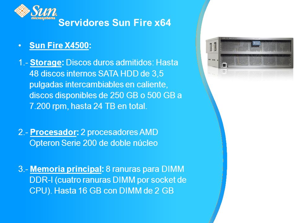 Servidores Sun Fire x64 Sun Fire X4500: 1.- Storage: Discos duros admitidos: Hasta 48 discos internos SATA HDD de 3,5 pulgadas intercambiables en caliente, discos disponibles de 250 GB o 500 GB a 7.200 rpm, hasta 24 TB en total.