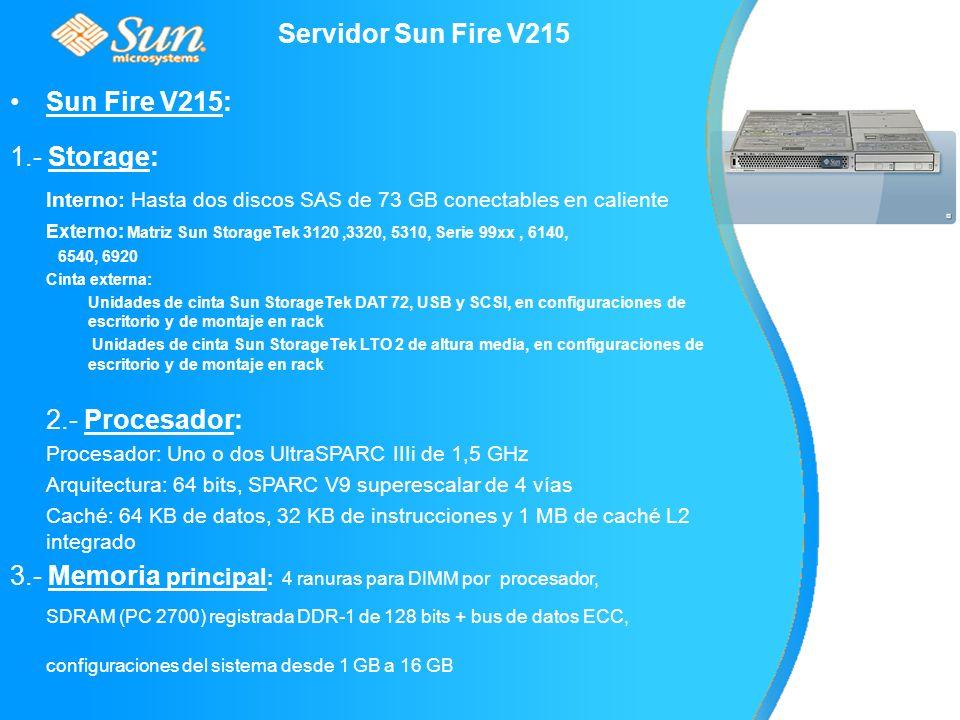Servidor Sun Fire V215 Sun Fire V215: 1.- Storage: Interno: Hasta dos discos SAS de 73 GB conectables en caliente Externo: Matriz Sun StorageTek 3120,3320, 5310, Serie 99xx, 6140, 6540, 6920 Cinta externa: Unidades de cinta Sun StorageTek DAT 72, USB y SCSI, en configuraciones de escritorio y de montaje en rack Unidades de cinta Sun StorageTek LTO 2 de altura media, en configuraciones de escritorio y de montaje en rack 2.- Procesador: Procesador: Uno o dos UltraSPARC IIIi de 1,5 GHz Arquitectura: 64 bits, SPARC V9 superescalar de 4 vías Caché: 64 KB de datos, 32 KB de instrucciones y 1 MB de caché L2 integrado 3.- Memoria principal : 4 ranuras para DIMM por procesador, SDRAM (PC 2700) registrada DDR-1 de 128 bits + bus de datos ECC, configuraciones del sistema desde 1 GB a 16 GB