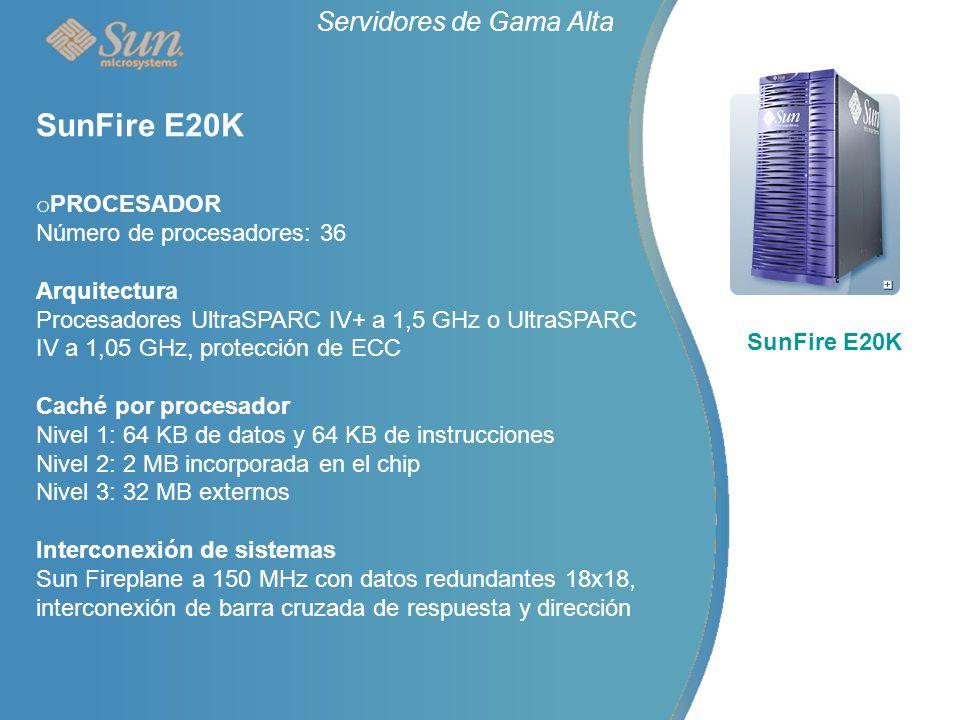 o PROCESADOR Número de procesadores: 36 Arquitectura Procesadores UltraSPARC IV+ a 1,5 GHz o UltraSPARC IV a 1,05 GHz, protección de ECC Caché por procesador Nivel 1: 64 KB de datos y 64 KB de instrucciones Nivel 2: 2 MB incorporada en el chip Nivel 3: 32 MB externos Interconexión de sistemas Sun Fireplane a 150 MHz con datos redundantes 18x18, interconexión de barra cruzada de respuesta y dirección Servidores de Gama Alta SunFire E20K