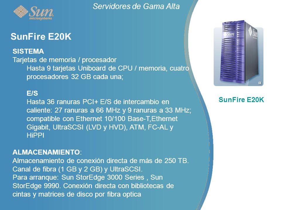 Servidores de Gama Alta SunFire E20K SISTEMA Tarjetas de memoria / procesador Hasta 9 tarjetas Uniboard de CPU / memoria, cuatro procesadores 32 GB cada una; E/S Hasta 36 ranuras PCI+ E/S de intercambio en caliente: 27 ranuras a 66 MHz y 9 ranuras a 33 MHz; compatible con Ethernet 10/100 Base-T,Ethernet Gigabit, UltraSCSI (LVD y HVD), ATM, FC-AL y HiPPI ALMACENAMIENTO: Almacenamiento de conexión directa de más de 250 TB.